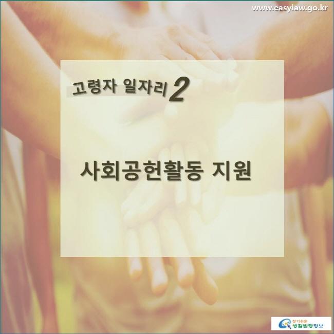 고령자 일자리 2  사회공헌활동 지원 www.easylaw.go.kr 찾기쉬운 생활법령정보